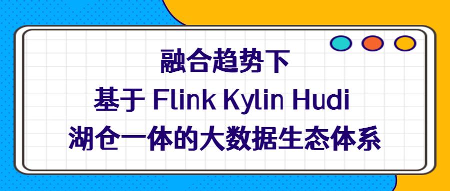 融合趋势下基于 Flink Kylin Hudi 湖仓一体的大数据生态体系