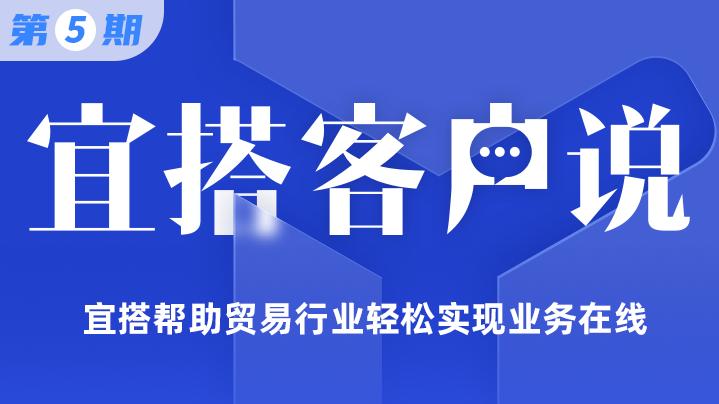 【宜搭客户说第五期】宜搭帮助贸易行业轻松实现业务在线