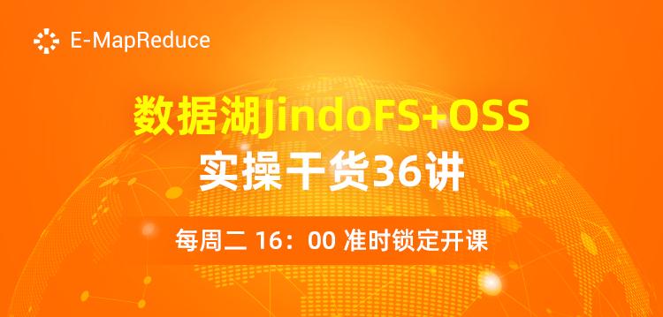 干货满满!【数据湖 JindoFS+OSS 实操干货36讲】 直播预告来袭!