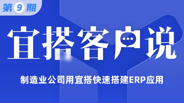 【宜搭客户说第九期】制造业公司用宜搭快速搭建ERP应用