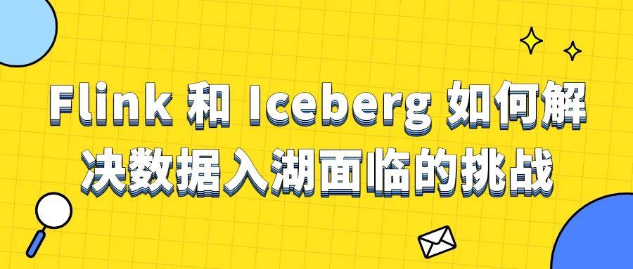 Flink 和 Iceberg 如何解决数据入湖面临的挑战